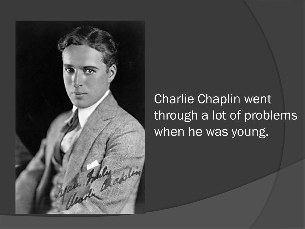 Charlie Chaplin went through a lot of problems when he was young.