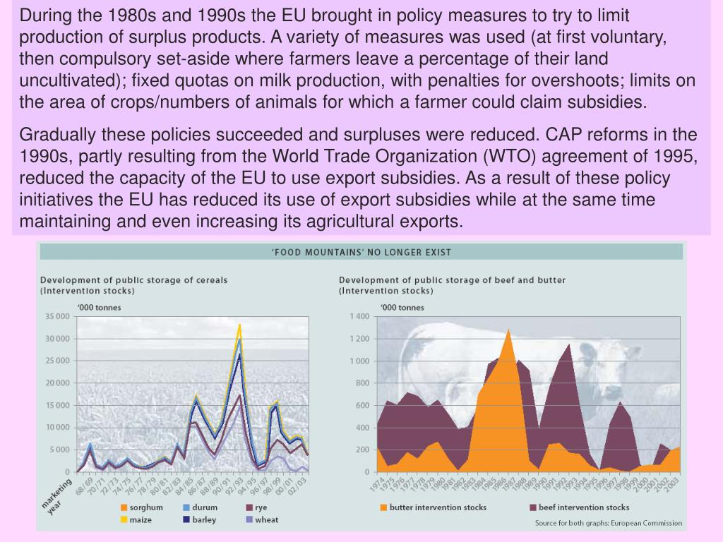 During the 1980s and 1990s the EU brought in policy measures to try to limit production of surplus products. A variety of measures was used (at first voluntary, then compulsory set-aside where farmers leave a percentage of their land uncultivated); fixed quotas on milk production, with penalties for overshoots; limits on the area of crops/numbers of animals for which a farmer could claim subsidies.