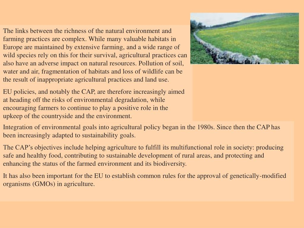 The links between the richness of the natural environment and farming practices are complex. While many valuable habitats in Europe are maintained by extensive farming, and a wide range of wild species rely on this for their survival, agricultural practices can also have an adverse impact on natural resources. Pollution of soil, water and air, fragmentation of habitats and loss of wildlife can be the result of inappropriate agricultural practices and land use.