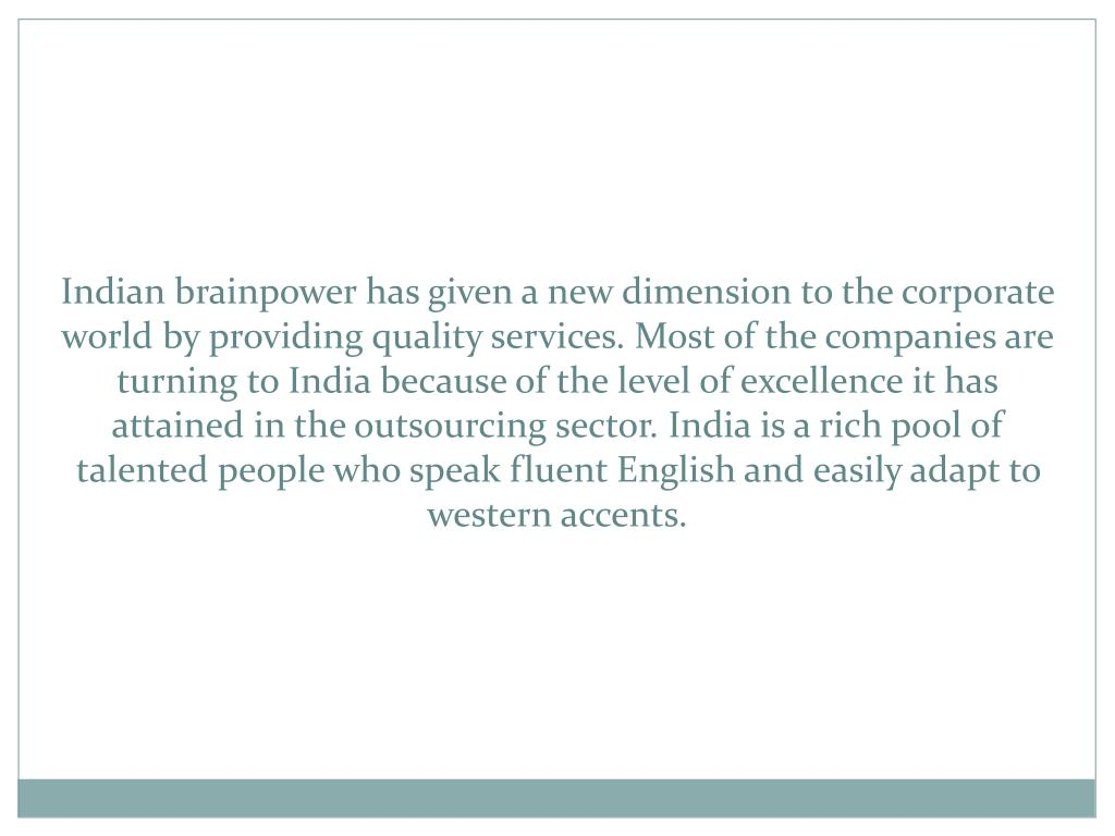 Indian brainpower has given a new dimension to the corporate world by providing quality services. Most of the companies are turning to India because of the level of excellence it has attained in the outsourcing sector. India is a rich pool of talented people who speak fluent English and easily adapt to western accents.