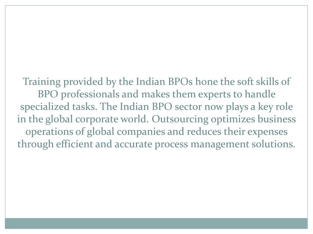 Training provided by the Indian BPOs hone the soft skills of BPO professionals and makes them experts to handle specialized tasks. The Indian BPO sector now plays a key role in the global corporate world. Outsourcing optimizes business operations of global companies and reduces their expenses through efficient and accurate process management solutions.