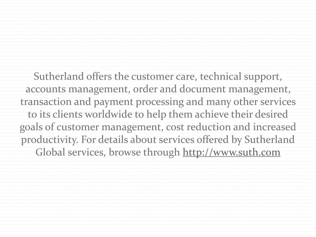 Sutherland offers the customer care, technical support, accounts management, order and document management, transaction and payment processing and many other services to its clients worldwide to help them achieve their desired goals of customer management, cost reduction and increased productivity. For details about services offered by Sutherland Global services, browse through