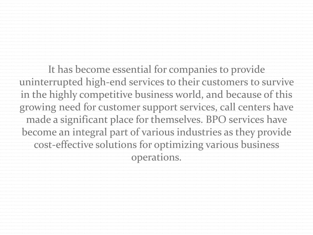 It has become essential for companies to provide uninterrupted high-end services to their customers to survive in the highly competitive business world, and because of this growing need for customer support services, call centers have made a significant place for themselves. BPO services have become an integral part of various industries as they provide cost-effective solutions for optimizing various business operations.