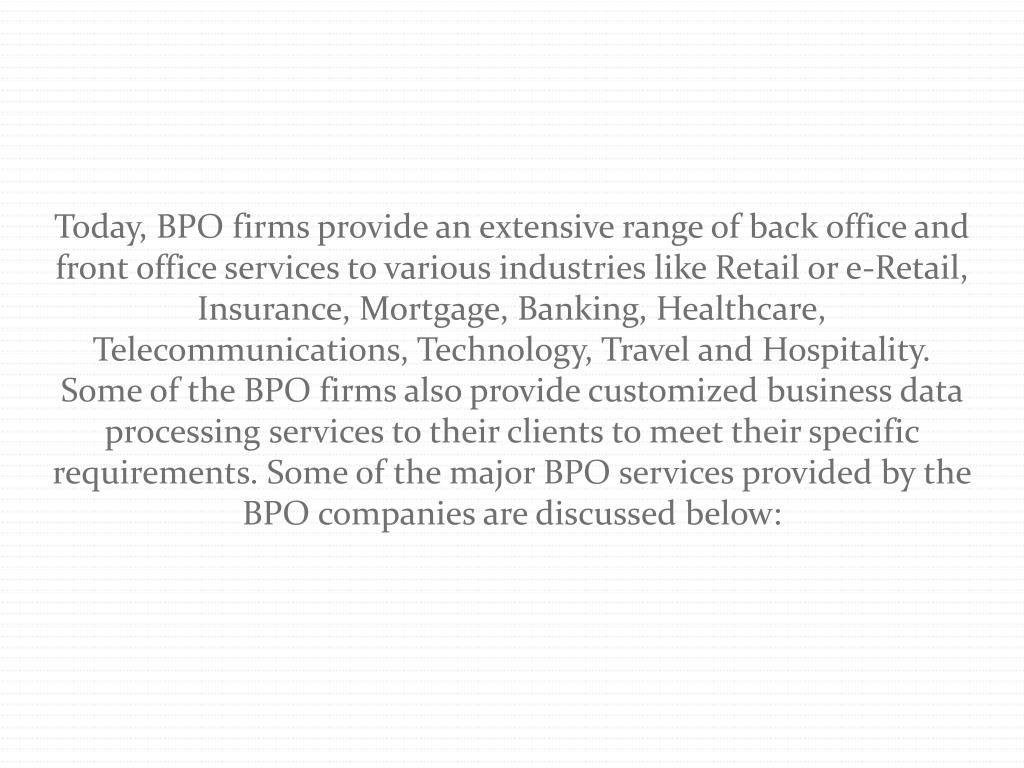 Today, BPO firms provide an extensive range of back office and front office services to various industries like Retail or e-Retail, Insurance, Mortgage, Banking, Healthcare, Telecommunications, Technology, Travel and Hospitality. Some of the BPO firms also provide customized business data processing services to their clients to meet their specific requirements. Some of the major BPO services provided by the BPO companies are discussed below: