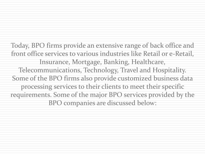 Today, BPO firms provide an extensive range of back office and front office services to various indu...