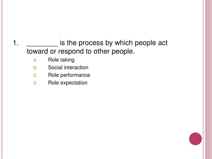 1.    ________ is the process by which people act toward or respond to other people.