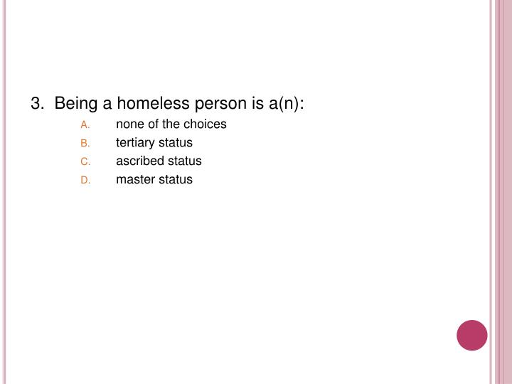 3.  Being a homeless person is a(n):