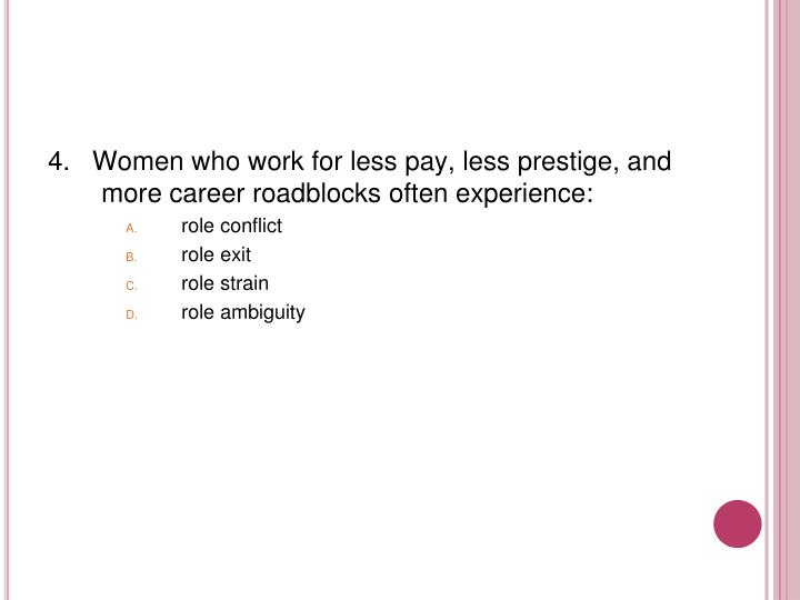 4.   Women who work for less pay, less prestige, and more career roadblocks often experience: