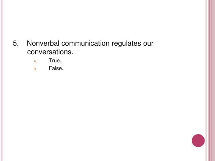 5.    Nonverbal communication regulates our conversations.
