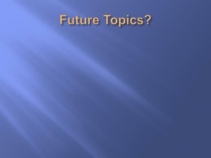 Future Topics?