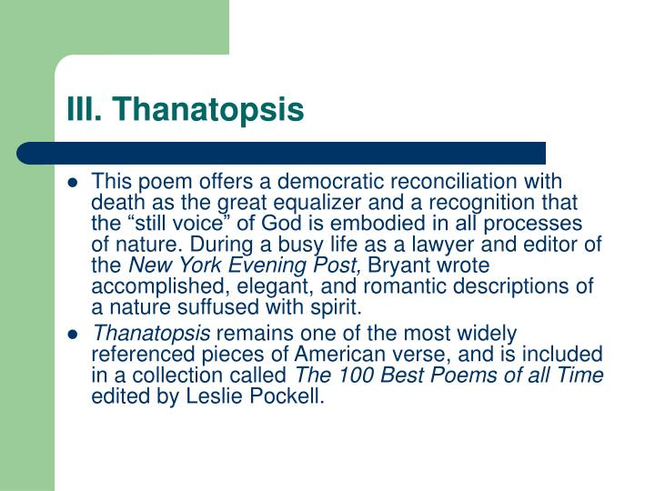 an analysis of thanatopsis by william cullen bryant Thanatopsis was written by william cullen bryant in 1811 and was first published in the north american review in 1817 the themes in thanatopsis center entirely on death, but the mood is somewhat cheerful and uplifting.