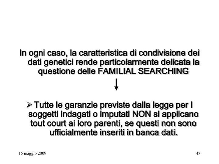 In ogni caso, la caratteristica di condivisione dei dati genetici rende particolarmente delicata la questione delle FAMILIAL SEARCHING