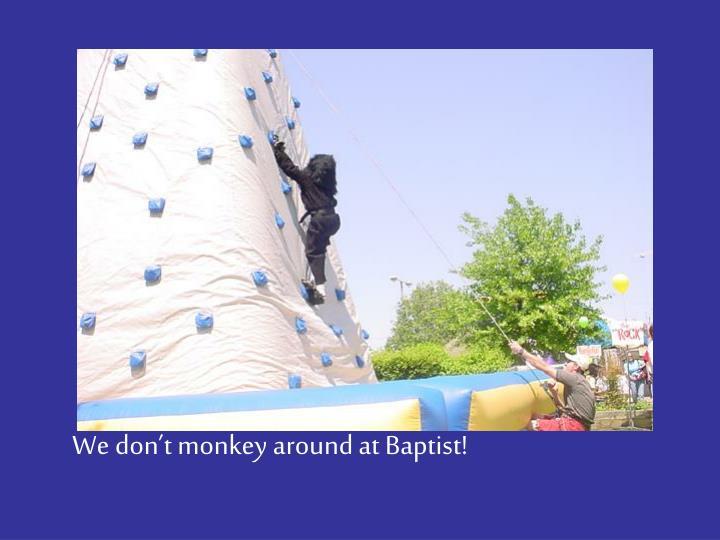 We don't monkey around at Baptist!