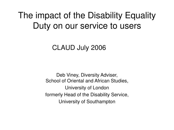 The impact of the disability equality duty on our service to users claud july 2006
