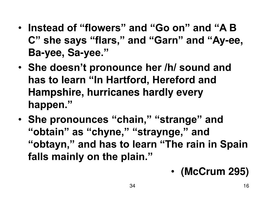 "Instead of ""flowers"" and ""Go on"" and ""A B C"" she says ""flars,"" and ""Garn"" and ""Ay-ee, Ba-yee, Sa-yee."""