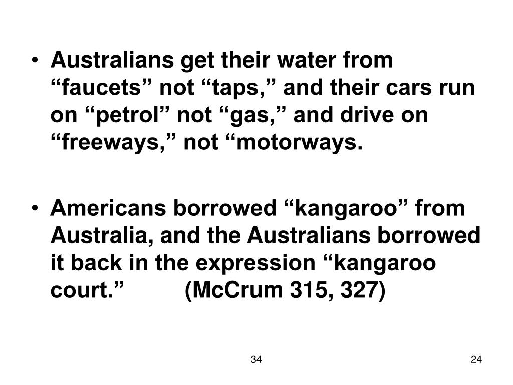 "Australians get their water from ""faucets"" not ""taps,"" and their cars run on ""petrol"" not ""gas,"" and drive on ""freeways,"" not ""motorways."
