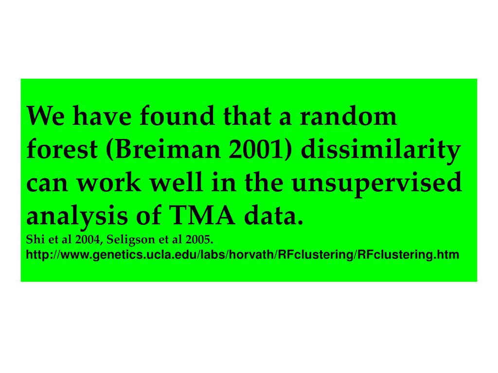 We have found that a random forest (Breiman 2001) dissimilarity can work well in the unsupervised analysis of TMA data.