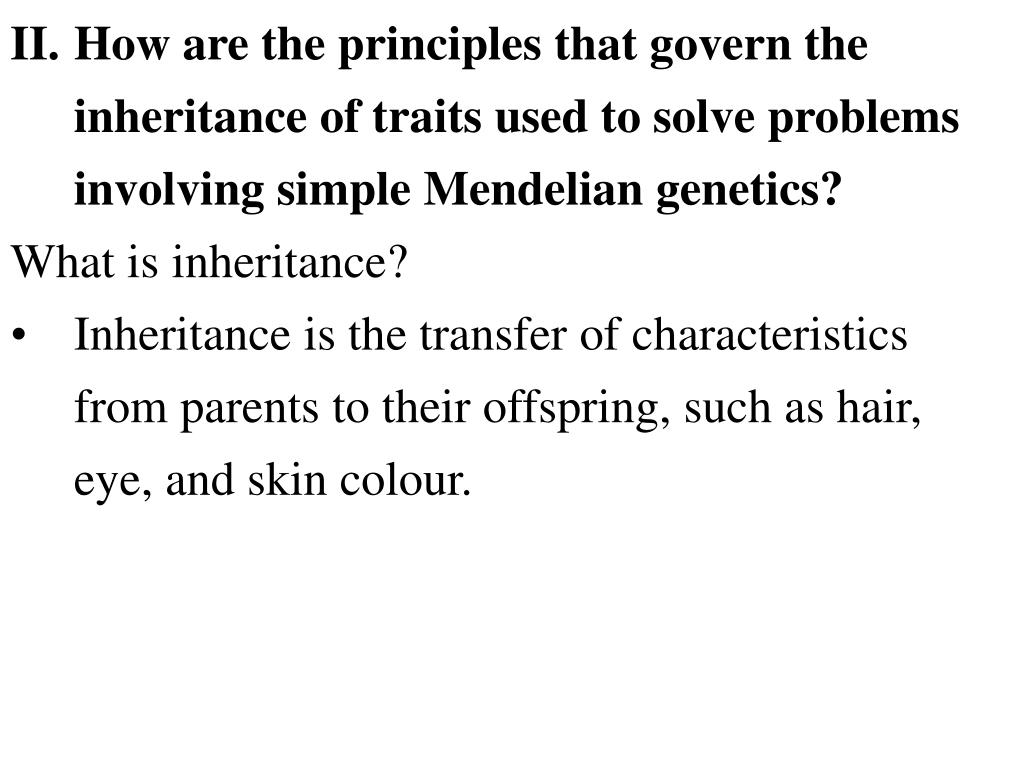 II.How are the principles that govern the inheritance of traits used to solve problems involving simple Mendelian genetics?