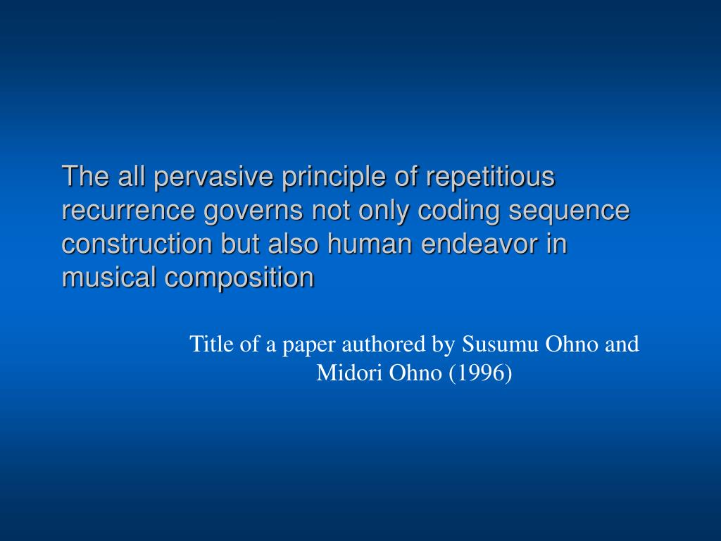 The all pervasive principle of repetitious recurrence governs not only coding sequence construction but also human endeavor in musical composition