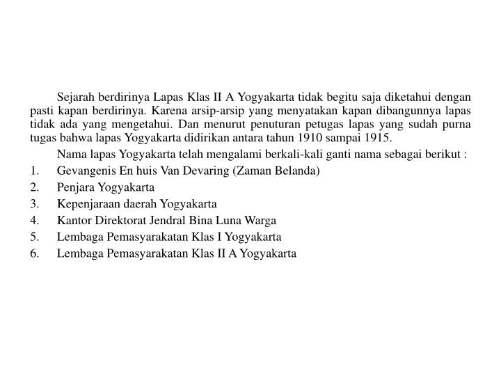 Sejarah berdirinya Lapas Klas II A Yogyakarta tidak begitu saja diketahui dengan pasti kapan berdirinya. Karena arsip-arsip yang menyatakan kapan dibangunnya lapas tidak ada yang mengetahui. Dan menurut penuturan petugas lapas yang sudah purna tugas bahwa lapas Yogyakarta didirikan antara tahun 1910 sampai 1915.
