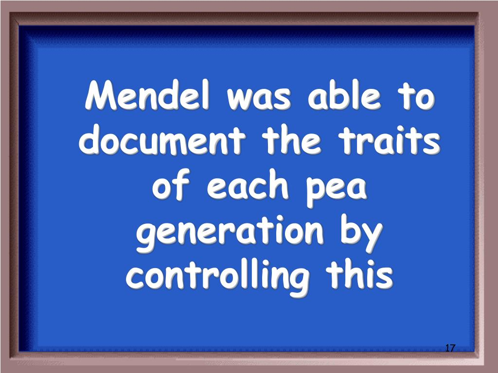 Mendel was able to document the traits of each pea generation by controlling this