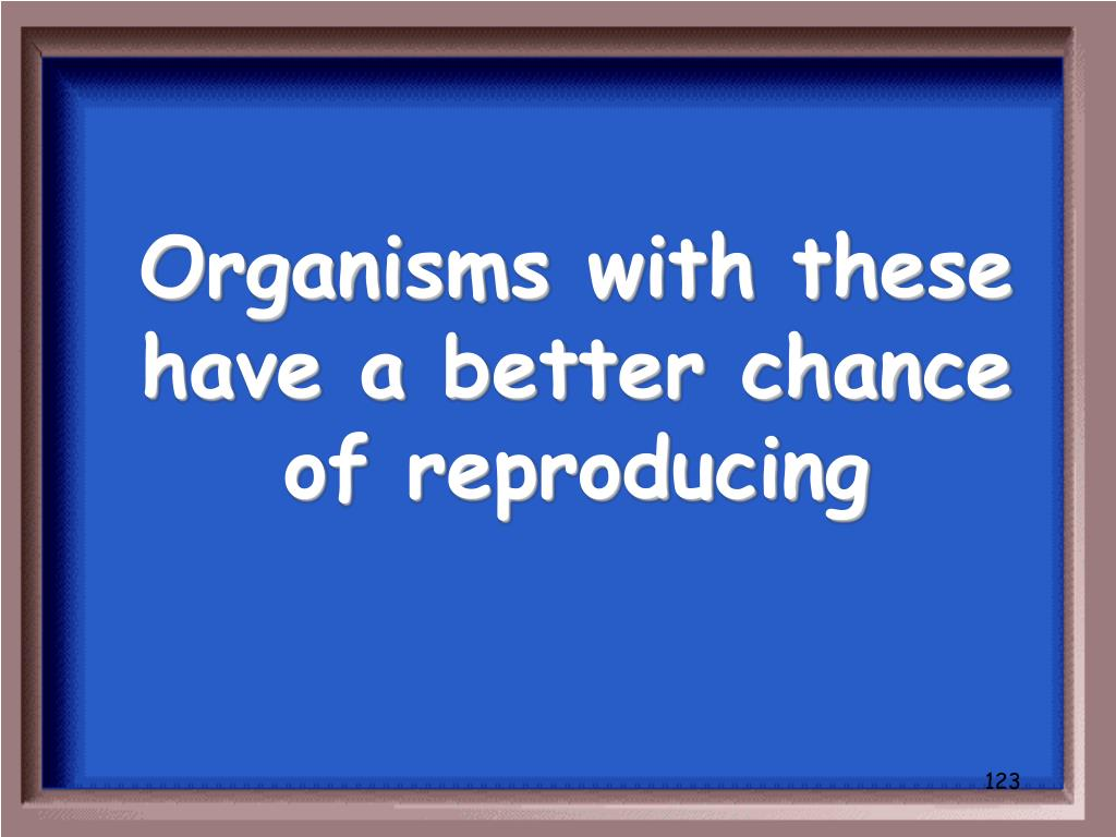 Organisms with these have a better chance of reproducing