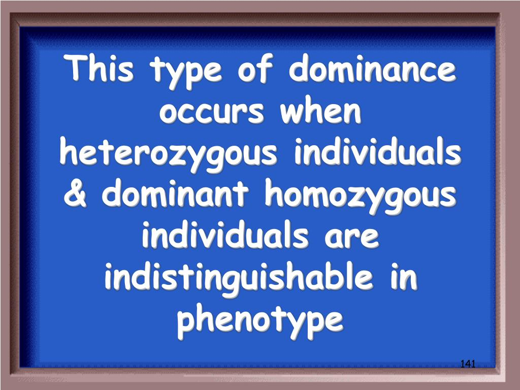 This type of dominance occurs when heterozygous individuals & dominant homozygous individuals are indistinguishable in phenotype