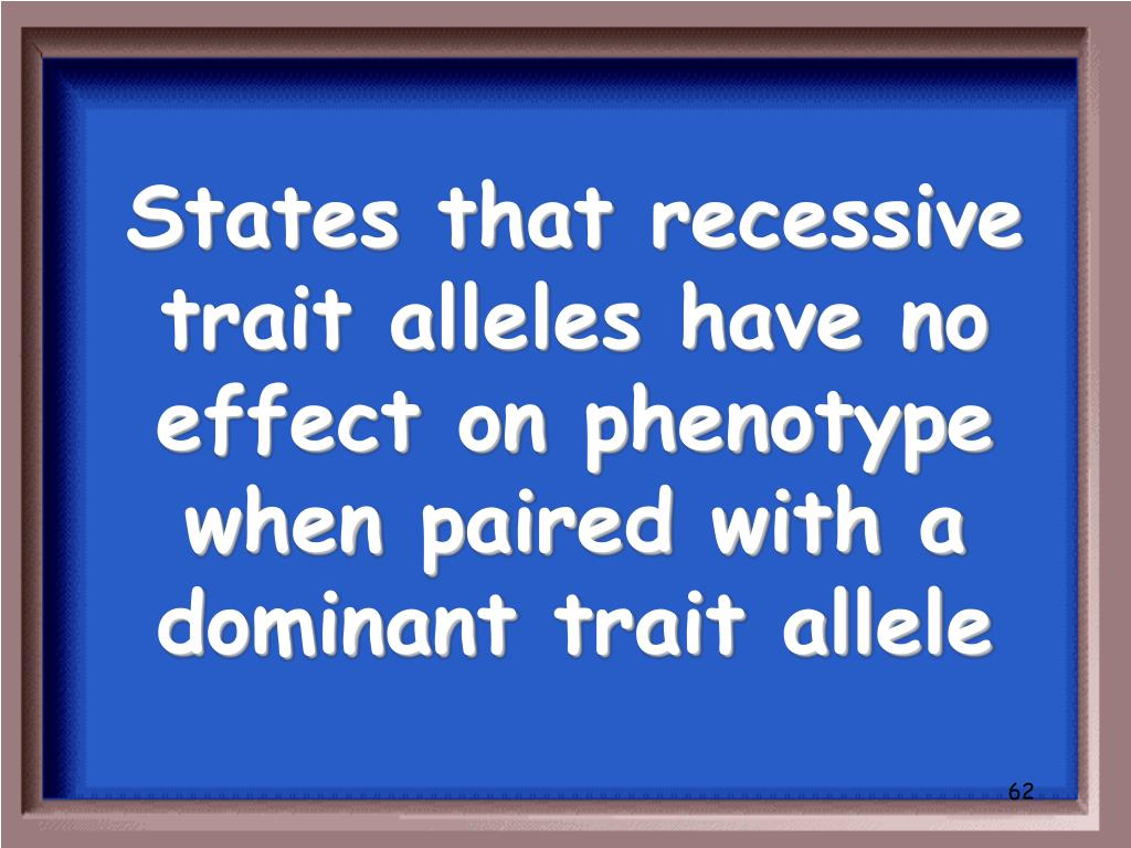 States that recessive trait alleles have no effect on phenotype when paired with a dominant trait allele