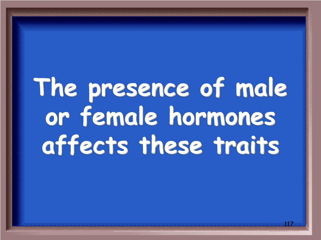 The presence of male or female hormones affects these traits