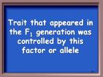 trait that appeared in the f 1 generation was controlled by this factor or allele