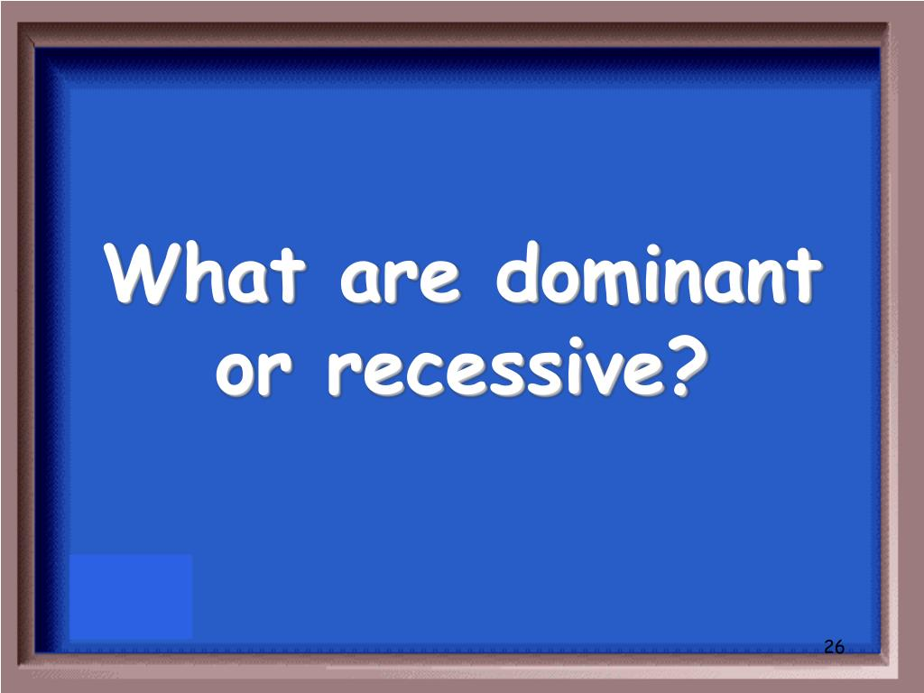 What are dominant or recessive?