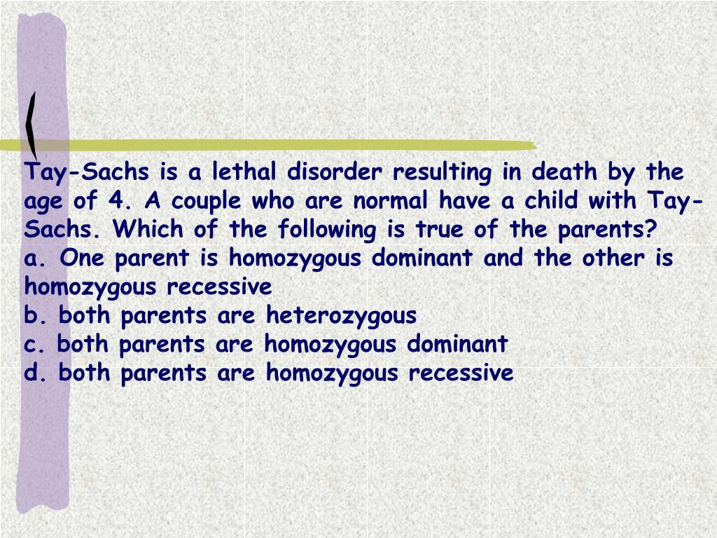 Tay-Sachs is a lethal disorder resulting in death by the