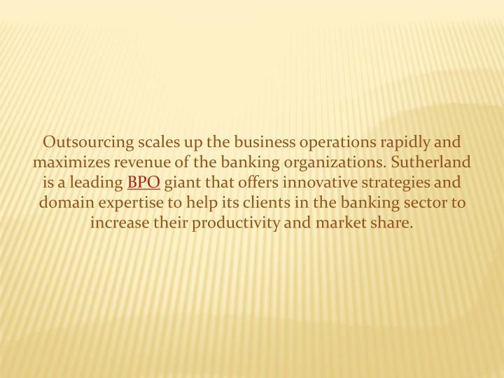 Outsourcing scales up the business operations rapidly and maximizes revenue of the banking organizat...