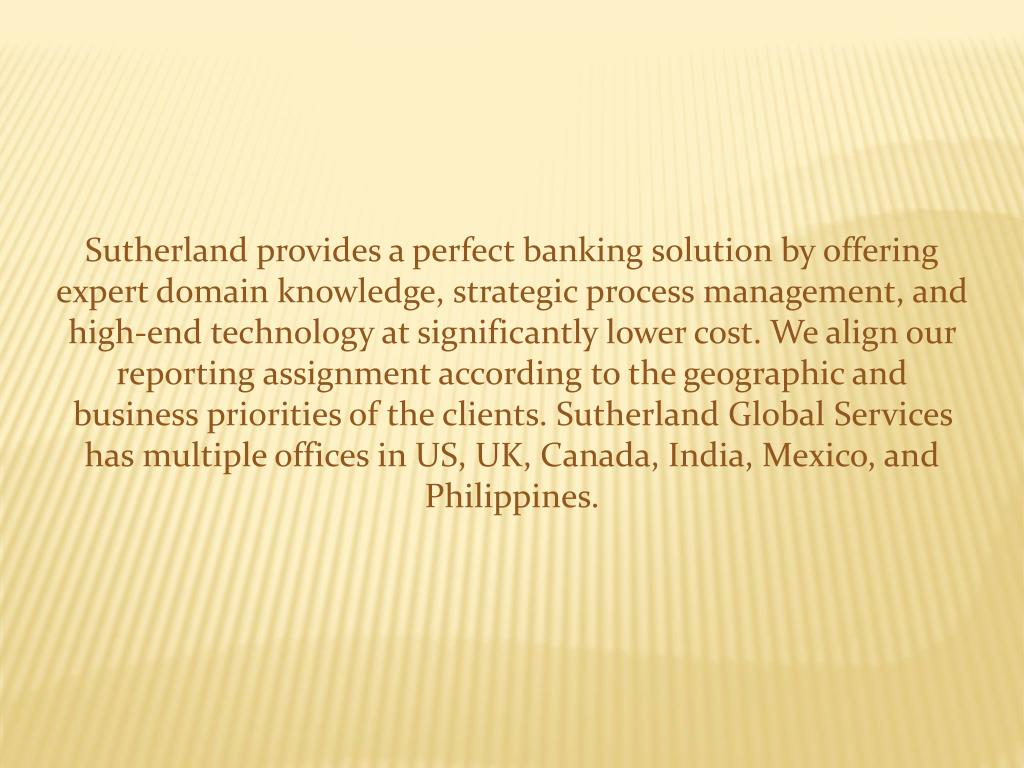 Sutherland provides a perfect banking solution by offering expert domain knowledge, strategic process management, and high-end technology at significantly lower cost. We align our reporting assignment according to the geographic and business priorities of the clients. Sutherland Global Services has multiple offices in US, UK, Canada, India, Mexico, and Philippines.