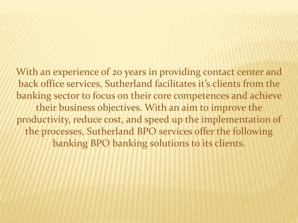 With an experience of 20 years in providing contact center and back office services, Sutherland facilitates it's clients from the banking sector to focus on their core competences and achieve their business objectives. With an aim to improve the productivity, reduce cost, and speed up the implementation of the processes, Sutherland BPO services offer the following banking BPO banking solutions to its