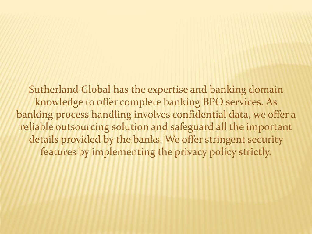 Sutherland Global has the expertise and banking domain knowledge to offer complete banking BPO services. As banking process handling involves confidential data, we offer a reliable outsourcing solution and safeguard all the important details provided by the banks. We offer stringent security features by implementing the privacy policy strictly.