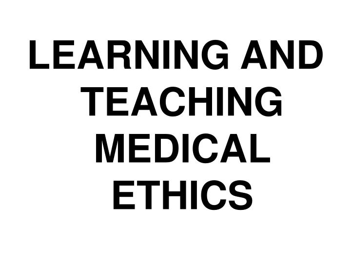 LEARNING AND TEACHING MEDICAL ETHICS
