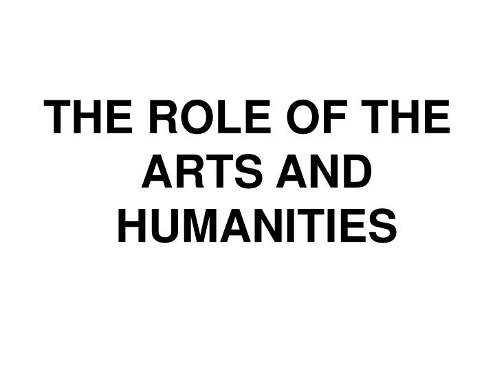 THE ROLE OF THE ARTS AND HUMANITIES