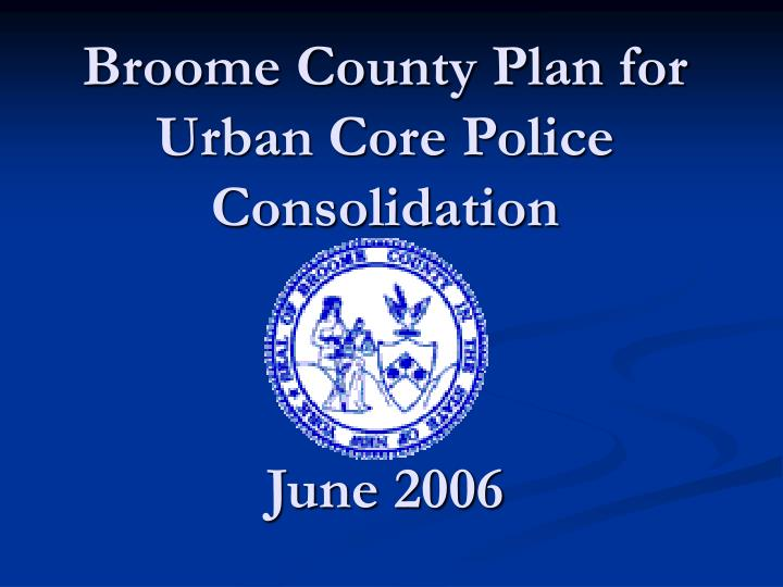 Broome county plan for urban core police consolidation june 2006