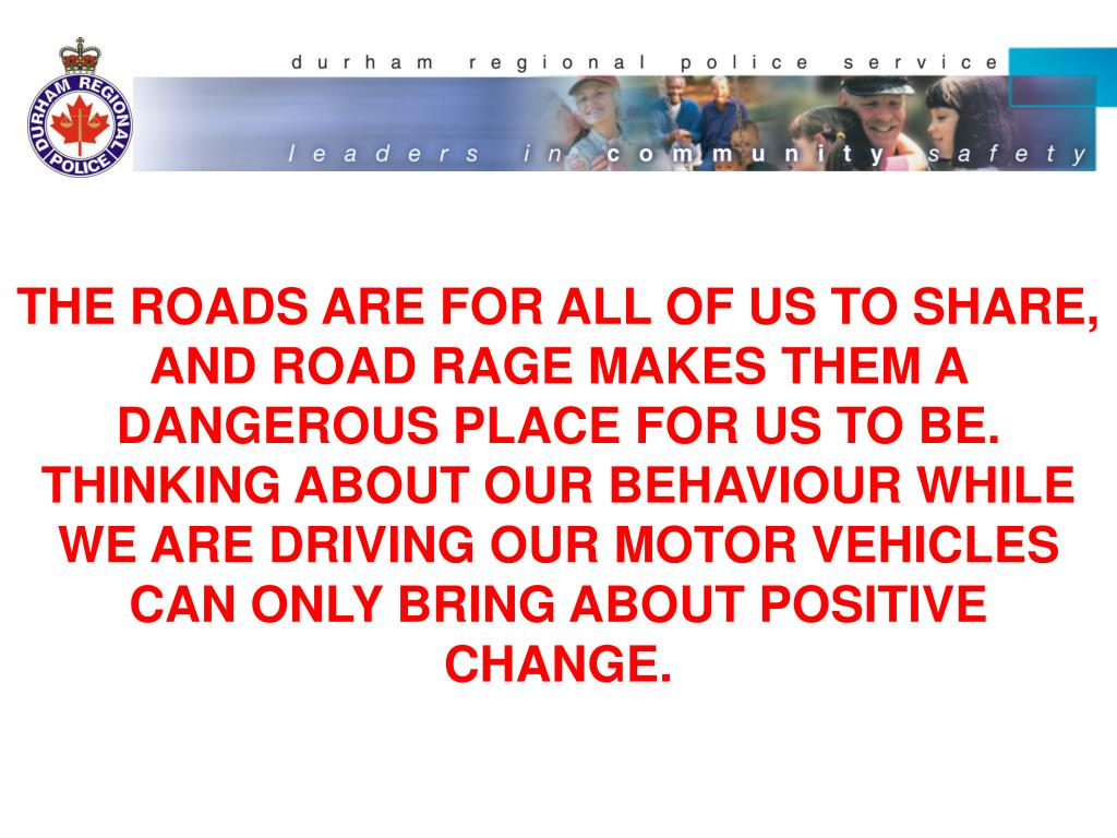 THE ROADS ARE FOR ALL OF US TO SHARE, AND ROAD RAGE MAKES THEM A DANGEROUS PLACE FOR US TO BE. THINKING ABOUT OUR BEHAVIOUR WHILE WE ARE DRIVING OUR MOTOR VEHICLES CAN ONLY BRING ABOUT POSITIVE CHANGE.