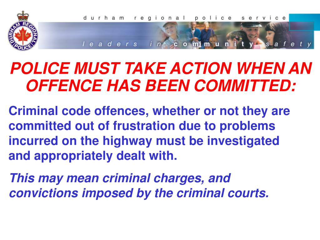 POLICE MUST TAKE ACTION WHEN AN OFFENCE HAS BEEN COMMITTED: