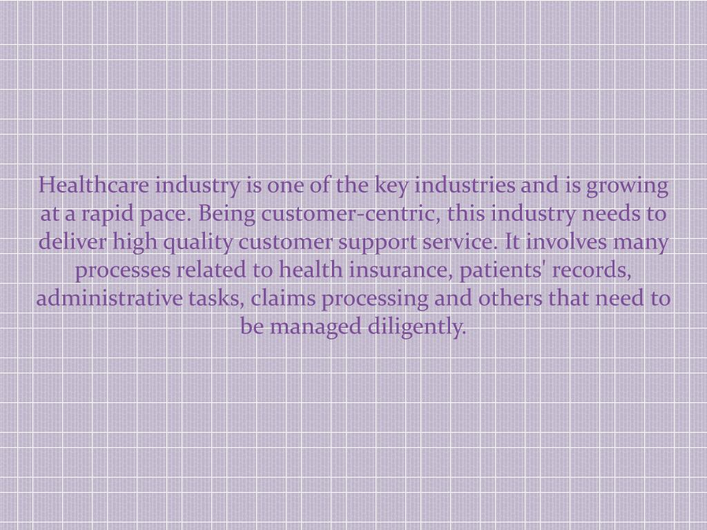 Healthcare industry is one of the key industries and is growing at a rapid pace. Being customer-centric, this industry needs to deliver high quality customer support service. It involves many processes related to health insurance, patients' records, administrative tasks, claims processing and others that need to be managed diligently.