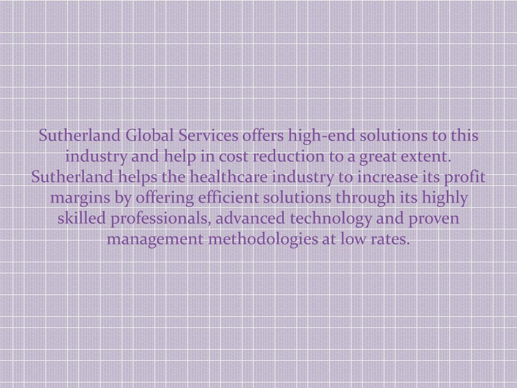 Sutherland Global Services offers high-end solutions to this industry and help in cost reduction to a great extent. Sutherland helps the healthcare industry to increase its profit margins by offering efficient solutions through its highly skilled professionals, advanced technology and proven management methodologies at low rates.