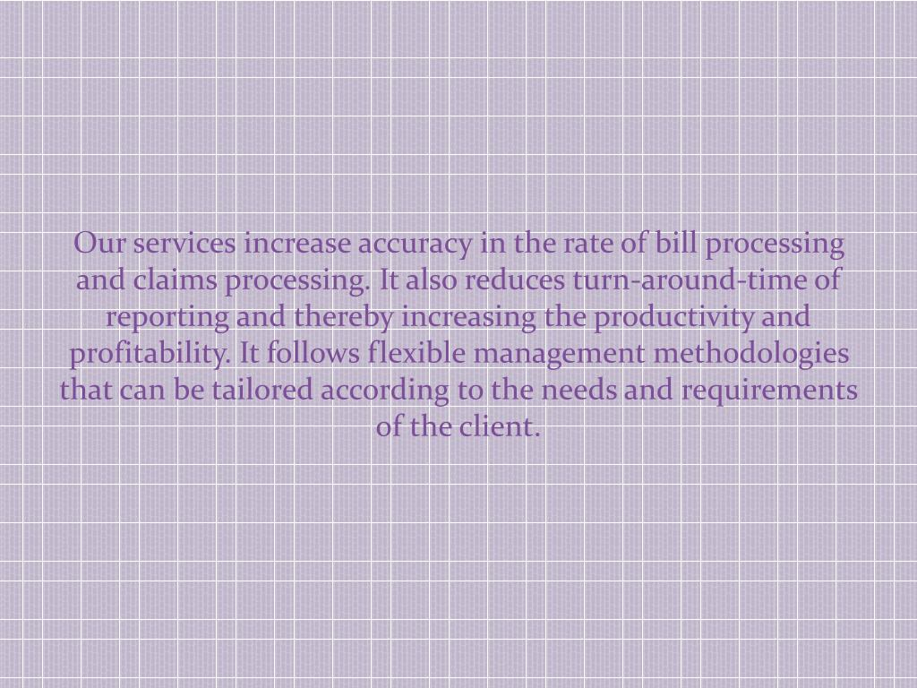 Our services increase accuracy in the rate of bill processing and claims processing. It also reduces turn-around-time of reporting and thereby increasing the productivity and profitability. It follows flexible management methodologies that can be tailored according to the needs and requirements of the client.