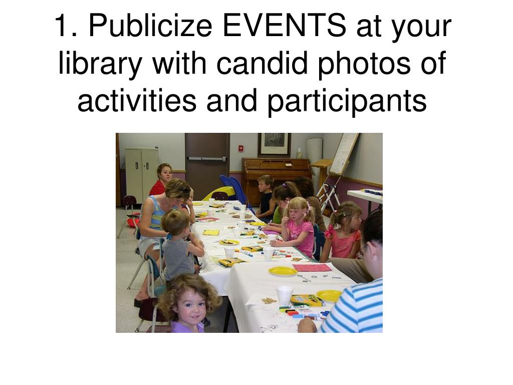 1. Publicize EVENTS at your library with candid photos of activities and participants