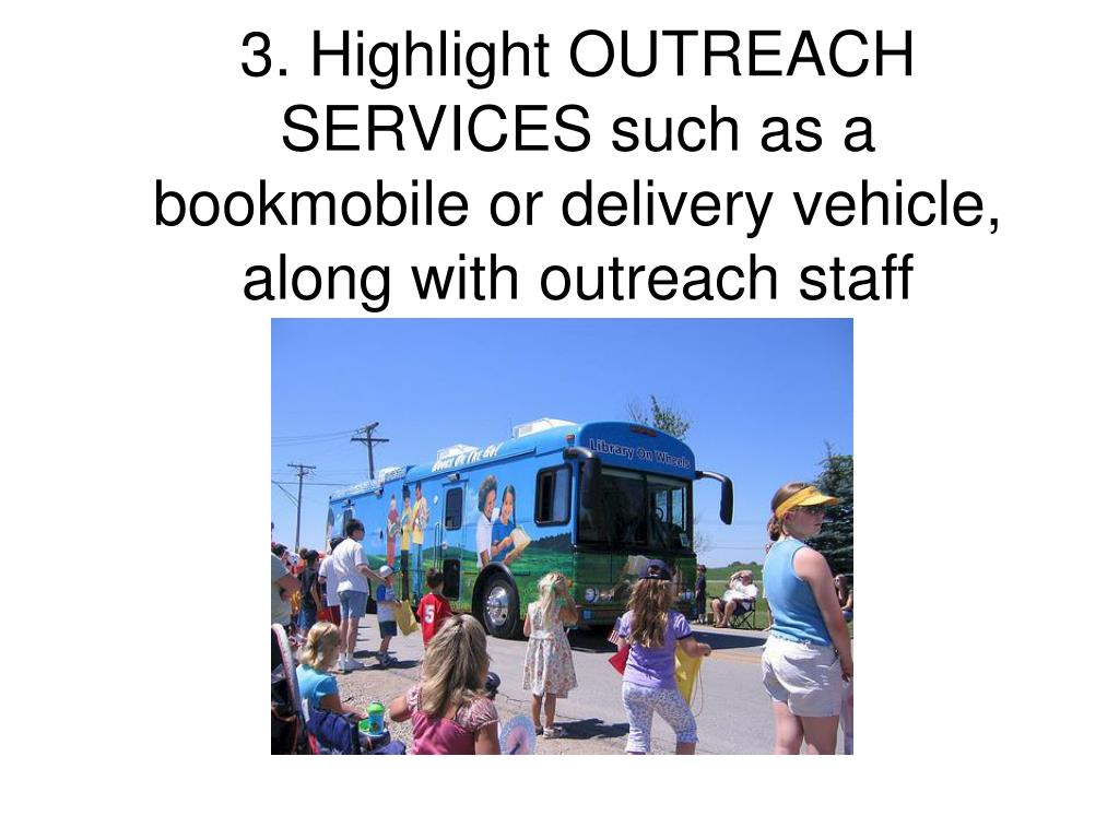 3. Highlight OUTREACH SERVICES such as a bookmobile or delivery vehicle, along with outreach staff