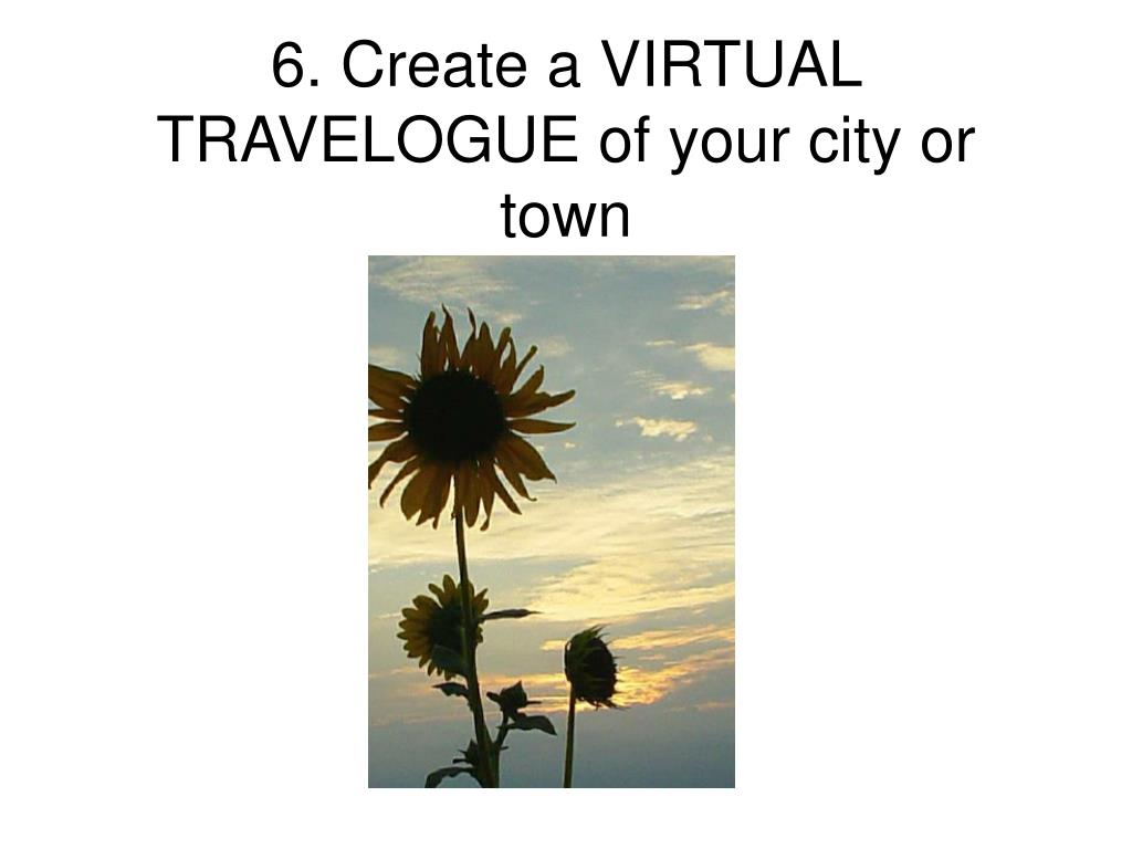 6. Create a VIRTUAL TRAVELOGUE of your city or town