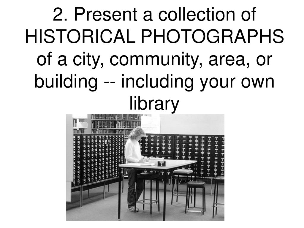 2. Present a collection of HISTORICAL PHOTOGRAPHS of a city, community, area, or building -- including your own library