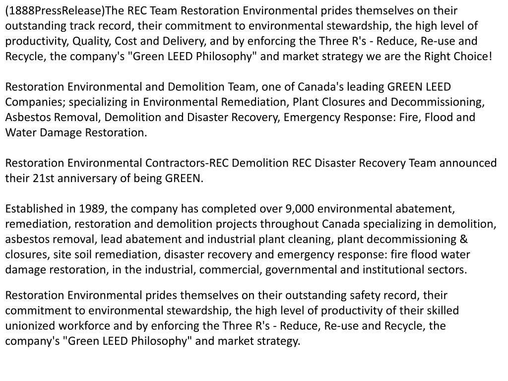 "(1888PressRelease)The REC Team Restoration Environmental prides themselves on their outstanding track record, their commitment to environmental stewardship, the high level of productivity, Quality, Cost and Delivery, and by enforcing the Three R's - Reduce, Re-use and Recycle, the company's ""Green LEED Philosophy"" and market strategy we are the Right Choice!"