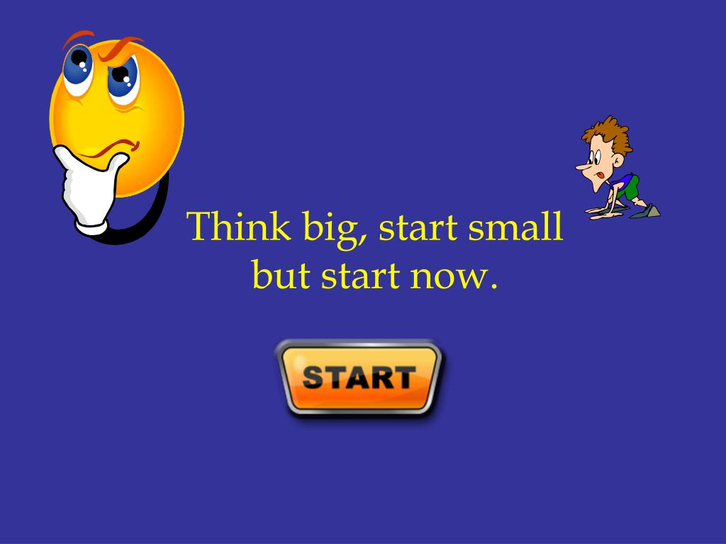Think big, start small                   but start now.